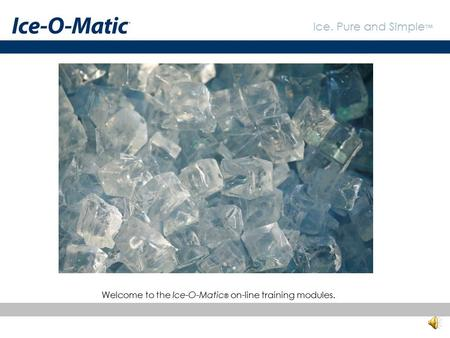 Welcome to the Ice-O-Matic® on-line training modules.