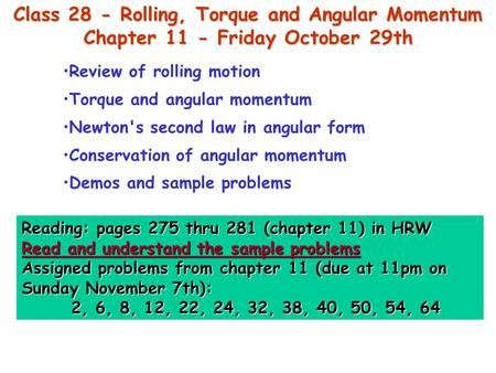 Class 28 - Rolling, Torque and Angular Momentum Chapter 11 - Friday October 29th Reading: pages 275 thru 281 (chapter 11) in HRW Read and understand the.