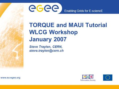 Enabling Grids for E-sciencE  TORQUE and MAUI Tutorial WLCG Workshop January 2007 Steve Traylen, CERN,