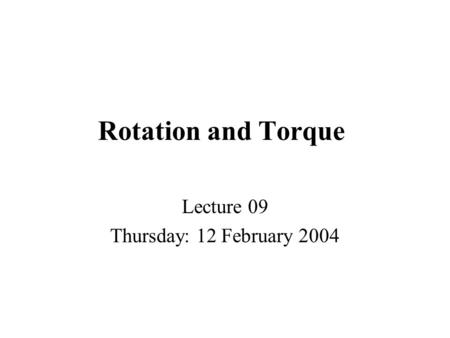 Rotation and Torque Lecture 09 Thursday: 12 February 2004.
