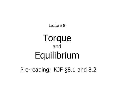 Torque and Equilibrium Lecture 8 Pre-reading : KJF §8.1 and 8.2.