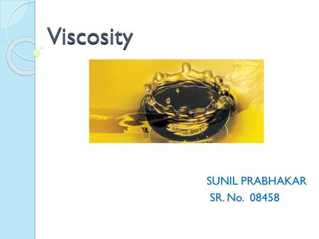 Viscosity SUNIL PRABHAKAR SR. No. 08458. Introduction Viscosity is a quantitative measure of a fluid's resistance to flow. Dynamic (or Absolute) Viscosity: