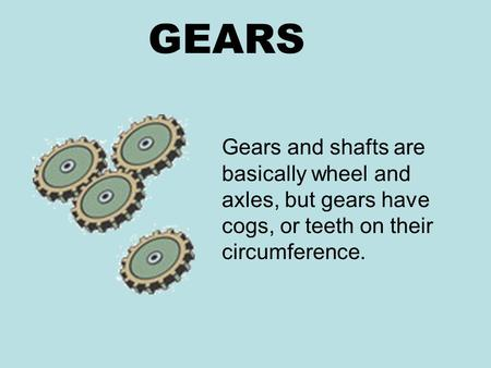 GEARS Gears and shafts are basically wheel and axles, but gears have cogs, or teeth on their circumference.