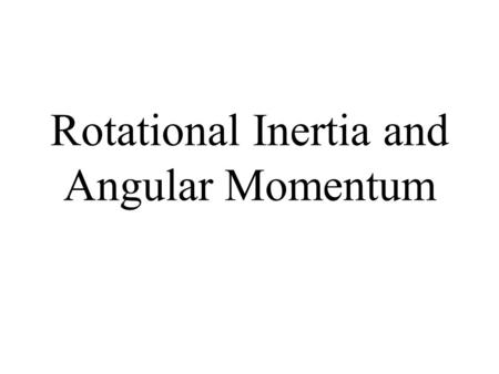 Rotational Inertia and Angular Momentum. Inertia The resistance of an object to change its state of motion Depends on mass (the bigger the mass, the bigger.