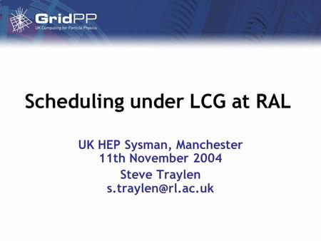 Scheduling under LCG at RAL UK HEP Sysman, Manchester 11th November 2004 Steve Traylen