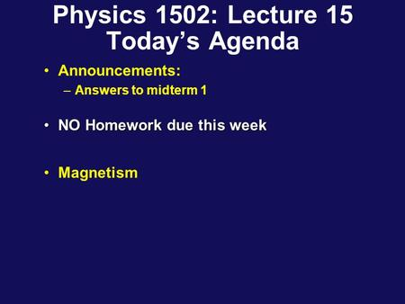 Physics 1502: Lecture 15 Today's Agenda Announcements: –Answers to midterm 1 NO Homework due this weekNO Homework due this week Magnetism.