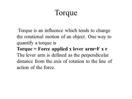 Torque Torque is an influence which tends to change the rotational motion of an object. One way to quantify a torque is Torque = Force applied x lever.