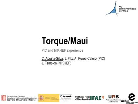 Pre-GDB on Batch Systems (Bologna)11 th March 2014 1 Torque/Maui PIC and NIKHEF experience C. Acosta-Silva, J. Flix, A. Pérez-Calero (PIC) J. Templon (NIKHEF)