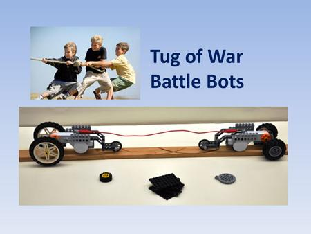 Tug of War Battle Bots A tug of war game designed to demonstrate engineering and physics concepts in grades 6-12.