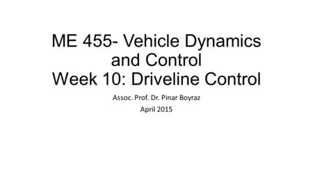 ME 455- Vehicle Dynamics and Control Week 10: Driveline Control Assoc. Prof. Dr. Pinar Boyraz April 2015.