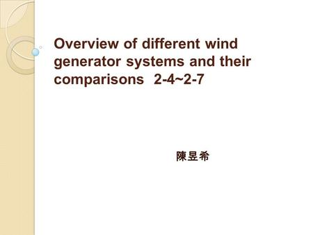 Overview of different wind generator systems and their comparisons 2-4~2-7 陳昱希.