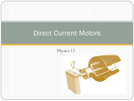 Physics 12 Direct Current Motors. Joke of the day: An object at rest stays at rest and an object in motion stays in motion with the same speed and in.