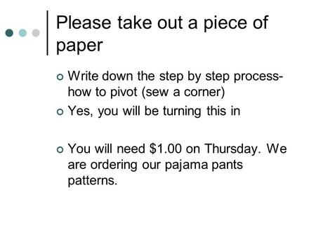 Please take out a piece of paper Write down the step by step process- how to pivot (sew a corner) Yes, you will be turning this in You will need $1.00.