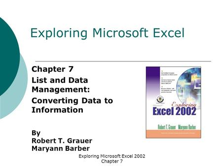 Exploring Microsoft Excel 2002 Chapter 7 Chapter 7 List and Data Management: Converting Data to Information By Robert T. Grauer Maryann Barber Exploring.