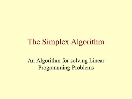 The Simplex Algorithm An Algorithm for solving Linear Programming Problems.
