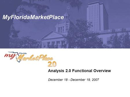 MyFloridaMarketPlace Analysis 2.0 Functional Overview December 18 - December 19, 2007.