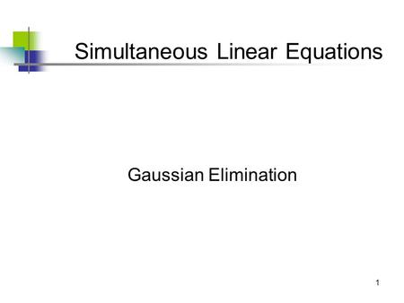 1 Simultaneous Linear Equations Gaussian Elimination.