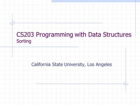 CS203 Programming with Data Structures Sorting California State University, Los Angeles.
