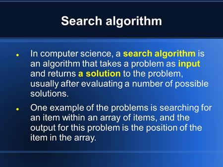Search algorithm In computer science, a search algorithm is an algorithm that takes a problem as input and returns a solution to the problem, usually after.