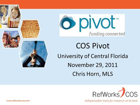 Indispensable tools for research at its best www.refworks-cos.com COS Pivot University of Central Florida November 29, 2011 Chris Horn, MLS.