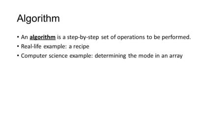 Algorithm An algorithm is a step-by-step set of operations to be performed. Real-life example: a recipe Computer science example: determining the mode.