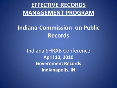 EFFECTIVE RECORDS MANAGEMENT PROGRAM Indiana Commission on Public Records Indiana SHRAB Conference April 13, 2010 Government Records Indianapolis, IN.