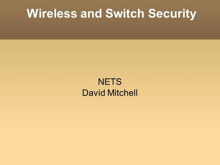 Wireless and Switch Security NETS David Mitchell.