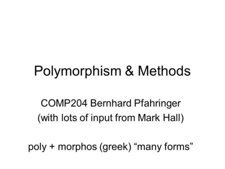 "Polymorphism & Methods COMP204 Bernhard Pfahringer (with lots of input from Mark Hall) poly + morphos (greek) ""many forms"""