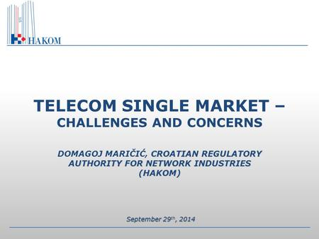 CROATIAN REGULATORY AUTHORITY FOR NETWORK INDUSTRIES (HAKOM) TELECOM SINGLE MARKET – CHALLENGES AND CONCERNS DOMAGOJ MARIČIĆ, CROATIAN REGULATORY AUTHORITY.