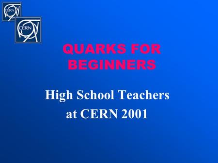 QUARKS FOR BEGINNERS High School Teachers at CERN 2001.