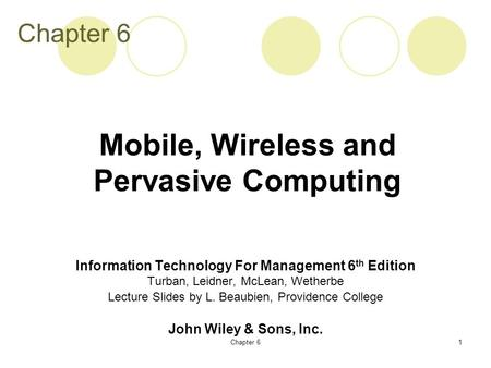 Chapter 61 Information Technology For Management 6 th Edition Turban, Leidner, McLean, Wetherbe Lecture Slides by L. Beaubien, Providence College John.