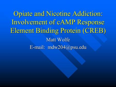 Opiate and Nicotine Addiction: Involvement of cAMP Response Element Binding Protein (CREB) Matt Wolfe
