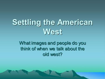Settling the American West What images and people do you think of when we talk about the old west?