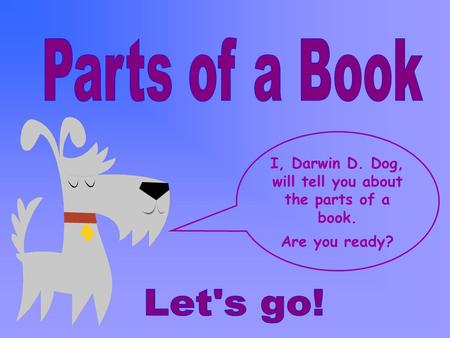 I, Darwin D. Dog, will tell you about the parts of a book.