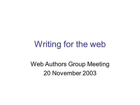 Writing for the web Web Authors Group Meeting 20 November 2003.