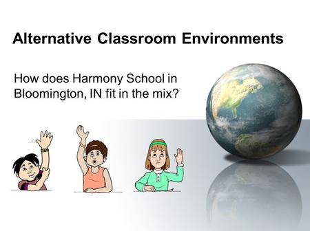 Alternative Classroom Environments How does Harmony School in Bloomington, IN fit in the mix?