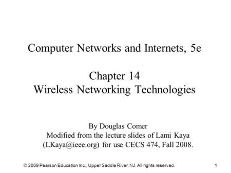 © 2009 Pearson Education Inc., Upper Saddle River, NJ. All rights reserved.1 Computer Networks and Internets, 5e Chapter 14 Wireless Networking Technologies.
