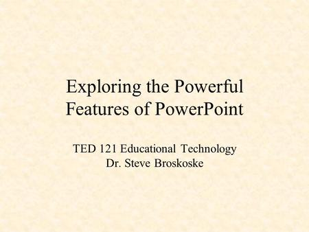 Exploring the Powerful Features of PowerPoint TED 121 Educational Technology Dr. Steve Broskoske PowerPoint is great!