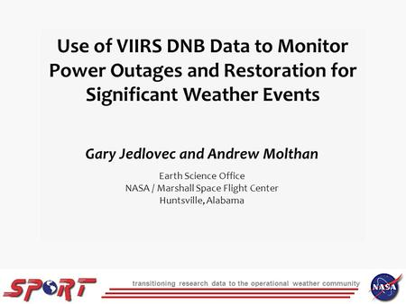 Transitioning research data to the operational weather community Use of VIIRS DNB Data to Monitor Power Outages and Restoration for Significant Weather.