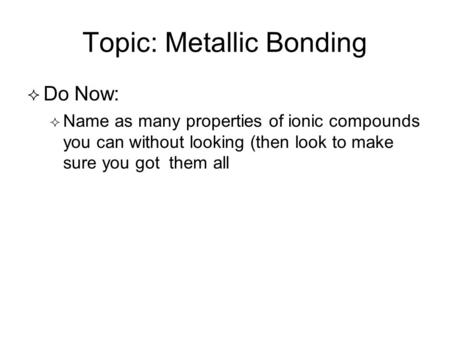 Topic: Metallic Bonding   Do Now:   Name as many properties of ionic compounds you can without looking (then look to make sure you got them all.