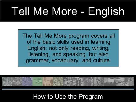 Tell Me More - English The Tell Me More program covers all of the basic skills used in learning English: not only reading, writing, listening, and speaking,