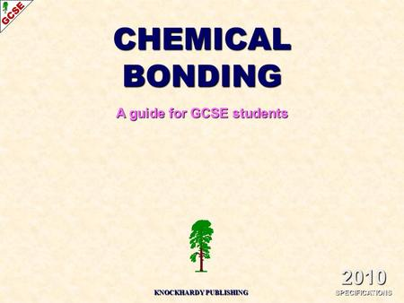 CHEMICAL BONDING A guide for GCSE students 2010 SPECIFICATIONS KNOCKHARDY PUBLISHING.