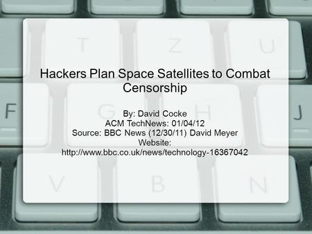 Hackers Plan Space Satellites to Combat Censorship By: David Cocke ACM TechNews: 01/04/12 Source: BBC News (12/30/11) David Meyer Website: