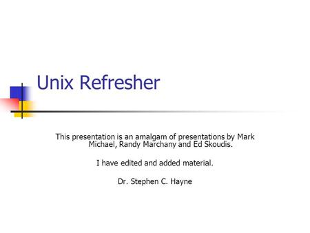 Unix Refresher This presentation is an amalgam of presentations by Mark Michael, Randy Marchany and Ed Skoudis. I have edited and added material. Dr. Stephen.