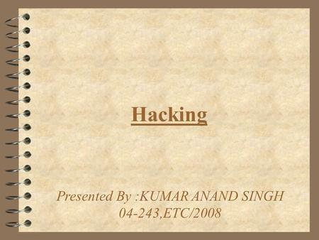 Hacking Presented By :KUMAR ANAND SINGH 04-243,ETC/2008.