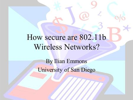 How secure are 802.11b Wireless Networks? By Ilian Emmons University of San Diego.
