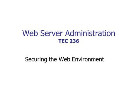 Web Server Administration TEC 236 Securing the Web Environment.