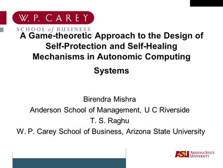 A Game-theoretic Approach to the Design of Self-Protection and Self-Healing Mechanisms in Autonomic Computing Systems Birendra Mishra Anderson School of.