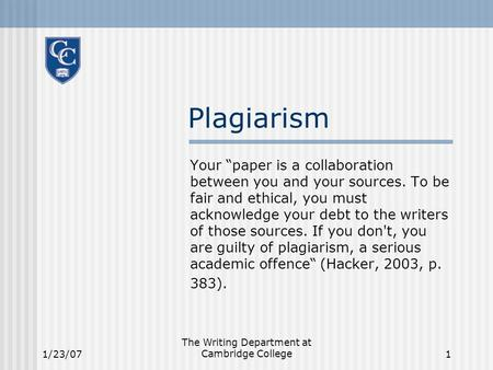 "1/23/07 The Writing Department at Cambridge College1 Plagiarism Your ""paper is a collaboration between you and your sources. To be fair and ethical, you."