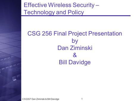CSG357 Dan Ziminski & Bill Davidge 1 Effective Wireless Security – Technology and Policy CSG 256 Final Project Presentation by Dan Ziminski & Bill Davidge.